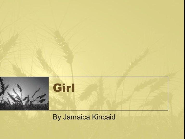 "girl by jamacia kinkaid Free essay: feminist view of ""girl"" erin o'brien south university online composition ii/literature november 3, 2011 professor chwala feminist view of ""girl""."