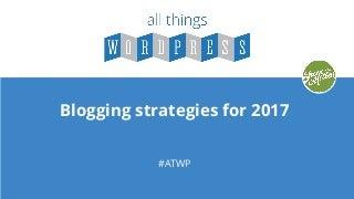 All Things WordPress: Blogging Strategies for 2017