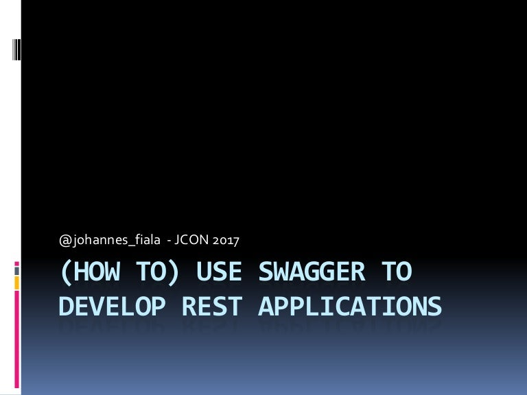 Jcon 2017 How to use Swagger to develop REST applications