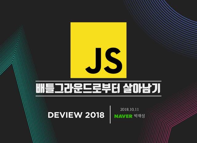 [DEVIEW 2018] JavaScript 배틀그라운드로부터 살아남기