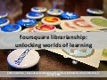 Foursquare Librarianship:  Unlocking Worlds of Learning