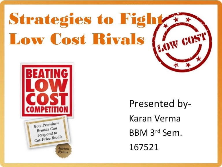 strategies to fight low cost rivals by nirmalya kumar Strategies to fight low-cost rivals  nirmalya kumar from the december 2006 issue  strategies to fight low-cost rivals strategy & execution hbr article executive summary reprint: r0612f companies find it challenging and yet strangely reassuring to take on opponents whose strategies, strengths, and weaknesses resemble their own.