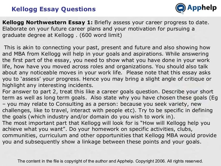 northwestern mba essay questions The essay questions for northwestern kellogg in 2017 were only slightly changed from 2016: kellogg's purpose is to educate, equip & inspire brave leaders who create lasting value tell us about a time you have demonstrated leadership and created lasting value.
