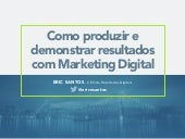 Como produzir e demonstrar resultados com Marketing Digital - Eric Santose