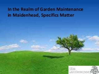 In the Realm of Garden Maintenance in Maidenhead, Specifics Matter