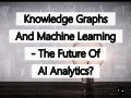 Knowledge Graphs And Machine Learning – The Future of AI Analytics?