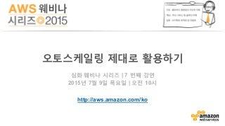 오토스케일링 제대로 활용하기 (김일호) - AWS 웨비나 시리즈 2015