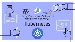 Kubernetes - Using Persistent Disks with WordPress and MySQL