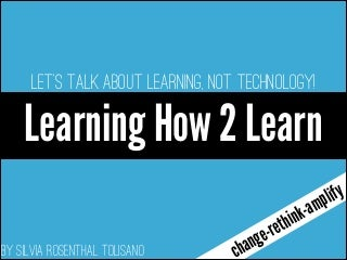 Learning How To Learn: Let's talk about LEARNING, not technology!