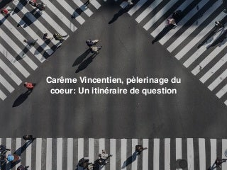 Carême Vincentien, pèlerinage du coeur : Un itinéraire de question