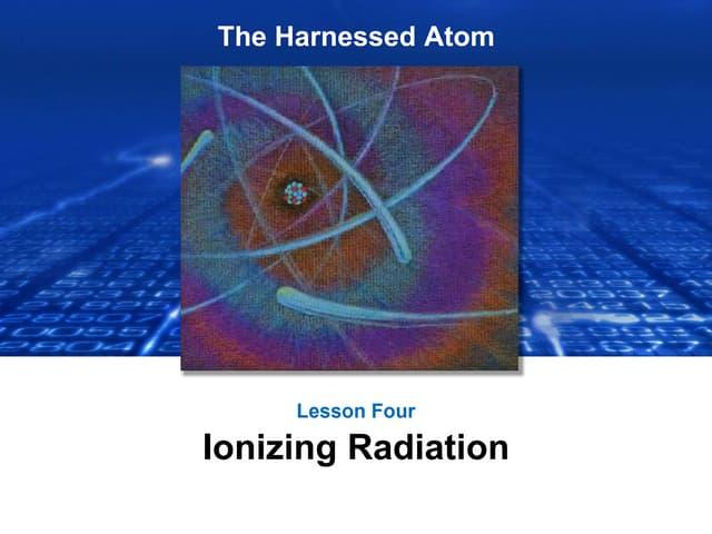 Lesson 4 Ionizing Radiation | The Harnessed Atom (2016)