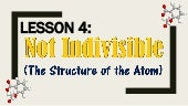 Lesson 4 Not Indivisible (The Structure of the Atom)