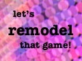Let's Remodel that Game!
