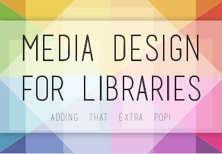 Media Design for Libraries: Adding that Extra Pop