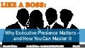 Like A Boss: Why Executive Presence Matters and How You Can Master It