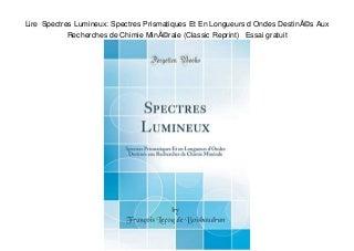 Lire Spectres Lumineux: Spectres Prismatiques Et En Longueurs d Ondes Destinés Aux Recherches de Chimie Minérale (Classic Reprint) Essai gratuit