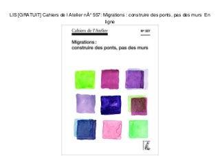 LIS [GRATUIT] Cahiers de l Atelier n° 557: Migrations : construire des ponts, pas des murs En ligne