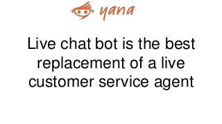 Live chat bot is the best replacement of a live customer service agent