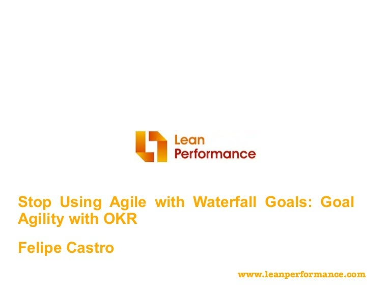 Agile2016: Stop Using Agile with Waterfall Goals: Goal Agility with O…
