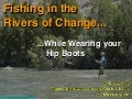 Fishing in the Rivers of Change ... While Wearing Your Hipboots