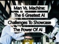 Man Vs. Machine: The 6 Greatest AI Challenges To Showcase The Power Of Artificial Intelligence