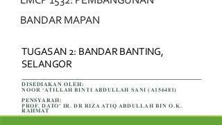 LMCP 1532: PEMBANGUNAN BANDAR MAPAN (TASK 2) BANDAR BANTING