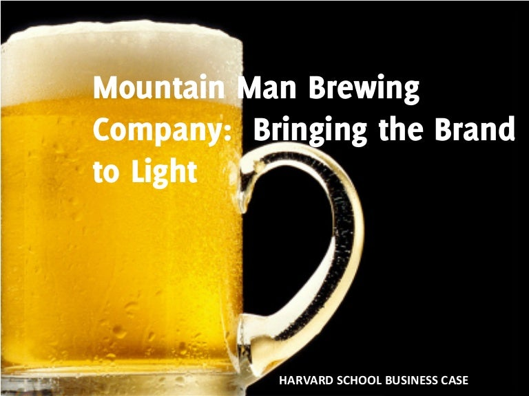 mountain man beer company hbs case Unformatted text preview: mountain man brewing company team 1: rusty mclaughlin larry miller corrie musgrave luke setzer analysis of the introduction of a light beer to the mountain man brewing company mmbc strategy to introduce a light beer objective: improve sales through the introduction of a.