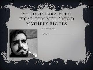 Os motivos para você ficar com meu amigo Matheus Righes