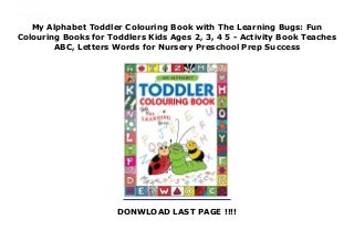 My Alphabet Toddler Colouring Book with The Learning Bugs: Fun Colouring Books for Toddlers Kids Ages 2, 3, 4 5 - Activity Book Teaches ABC, Letters Words for Nursery Preschool Prep Success
