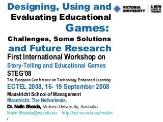 Designing, Using and Evaluating Educational Games: Challenges, Some Solutions and Future Research