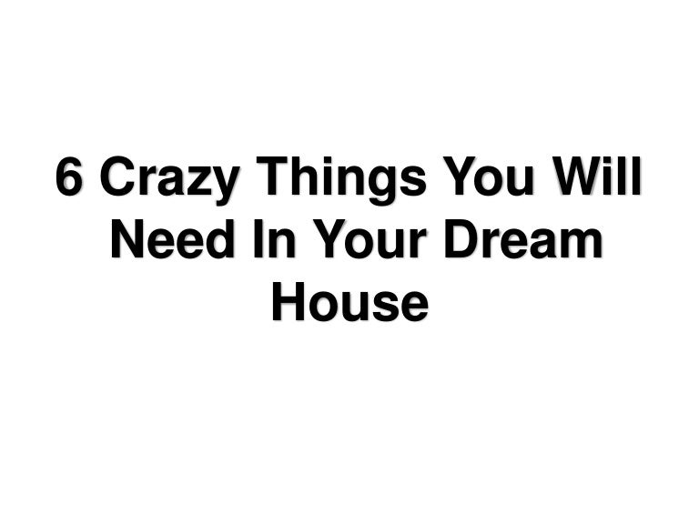 Crazy Things You Will Need In Your Dream House