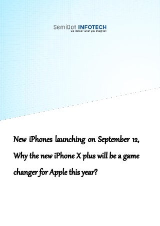 New iPhones launching on September 12, Why the new iPhone X plus will be a game changer for Apple this year