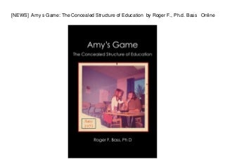 [NEWS] Amy s Game: The Concealed Structure of Education by Roger F., Ph.d. Bass Online