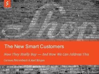 The new smart customers - How they really buy and how we can address this