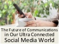 The Future of Communications in Our Ultra Connected Social Media World