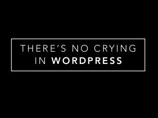 There's No Crying In WordPress! (an intro to WP)