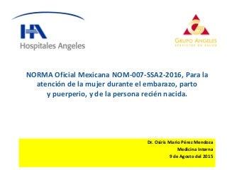 NORMA Oficial Mexicana NOM-007-SSA2-2016, Para la atención de la mujer durante el embarazo, parto y puerperio, y de la persona recién nacida by Dr. Osiris mario