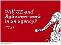 Will UX and agile work in a digital agency?  NUX Event.  May 2012.