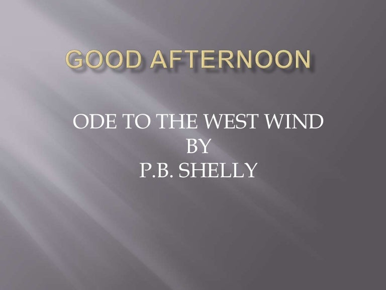 shelley s ode to the west wind O wild west wind, thou breath of autumn's being, thou, from whose unseen presence the leaves dead are driven, like ghosts from an enchanter fleeing the life and works of percy bysshe shelley exemplify romanticism in both its extremes of joyous ecstasy and brooding despair.