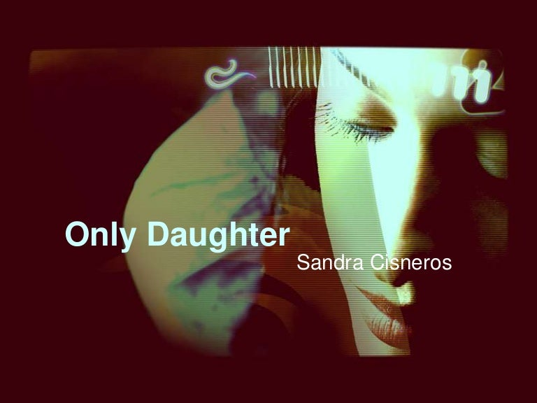 only daughter essay by sandra cisneros Only daughter essay by sandra cisneros  the natural world essay doublespeaking i am a legend essay optimistic example of 5 paragraph persuasive essay opinion essay education abroad higher education essays about news quantitative research english essay writing test higher,.