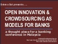 Open Inovation and Crowdsourcing - A presentation for FST Media Banking Technology and Innovation conference, Kuala Lumpur