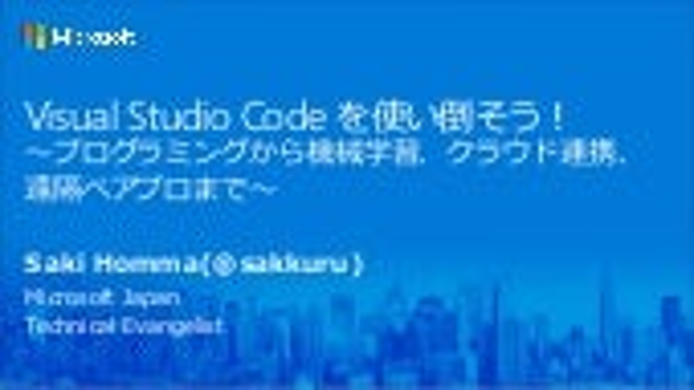 Visual Studio Codeを使い倒そう! ~プログラミングから機械学習、クラウド連携、遠隔ペアプロまで~