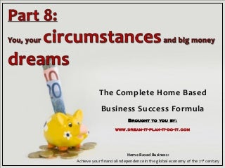 Part 8 - You, your circumstances and big money dreams