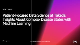 Patient-Focused Data Science: Machine Learning for Complex Diseases (AIM203-S) - AWS re:Invent 2018