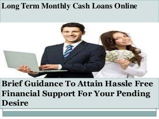 Long Term Monthly Cash Loans - Attain Online Financing For an Hours Small Need