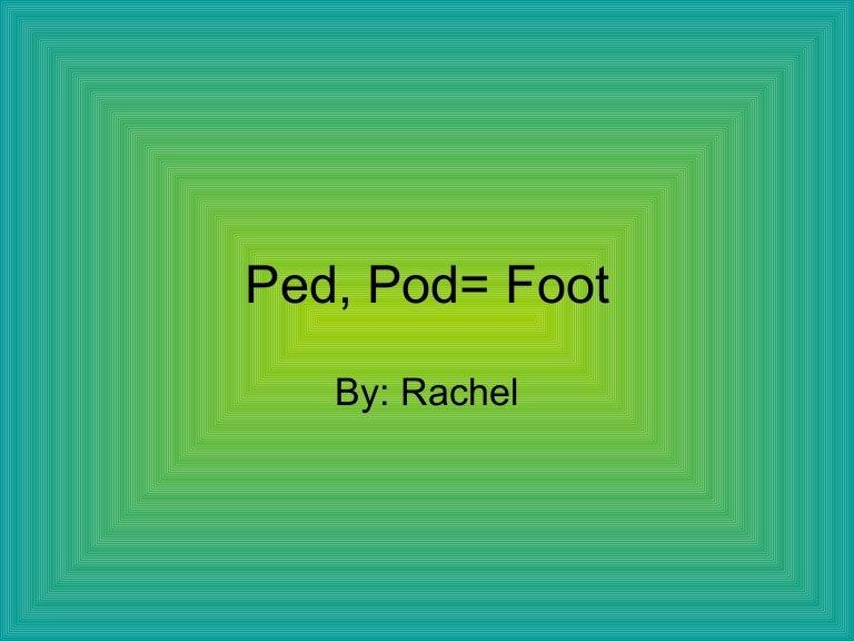 Ped, Pod= foot