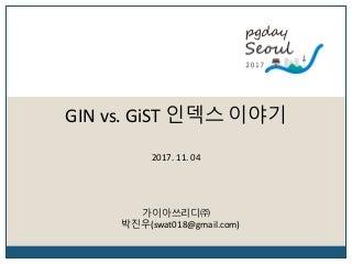 [Pgday.Seoul 2017] 6. GIN vs GiST 인덱스 이야기 - 박진우