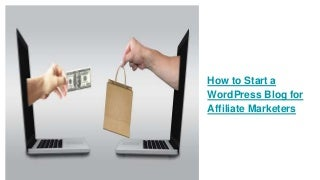 How to Start a WordPress Blog for Affiliate Marketers, Bloggers, And Online Entrepreneurs
