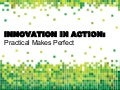 Innovation in Action: Practical Makes Perfect