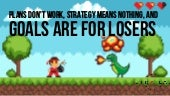 Plans Don't Work, Strategy Means Nothing and Goals are for Losers